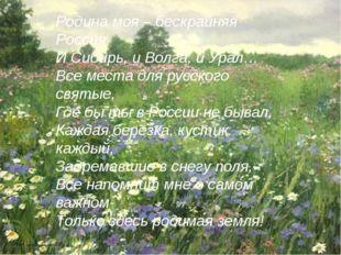 Родина моя – бескрайняя Россия И Сибирь, и Волга, и Урал… Все места для русс