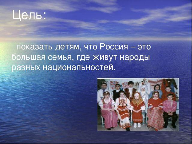 Цель: показать детям, что Россия – это большая семья, где живут народы разных...