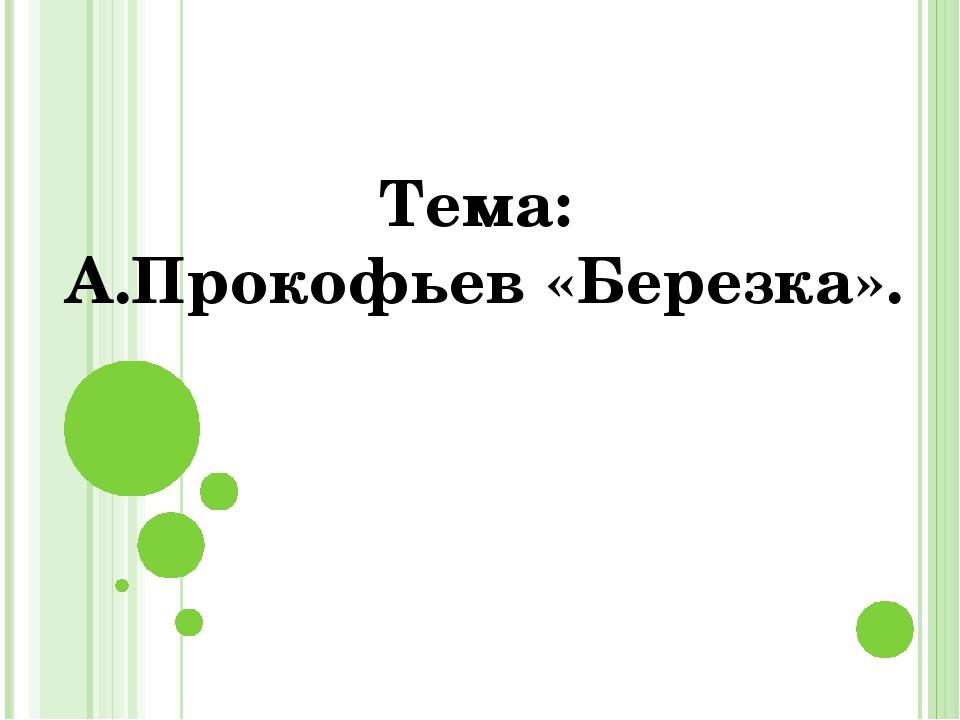 Тема: А.Прокофьев «Березка».