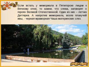 Если встать у мемориала в Пятигорске лицом к Вечному огню, то камни, что слев