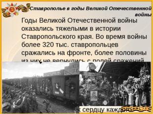 Годы Великой Отечественной войны оказались тяжелыми в истории Ставропольского