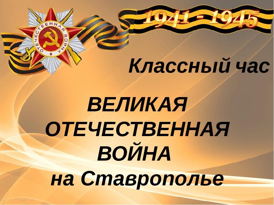 ВЕЛИКАЯ ОТЕЧЕСТВЕННАЯ ВОЙНА на Ставрополье Классный час