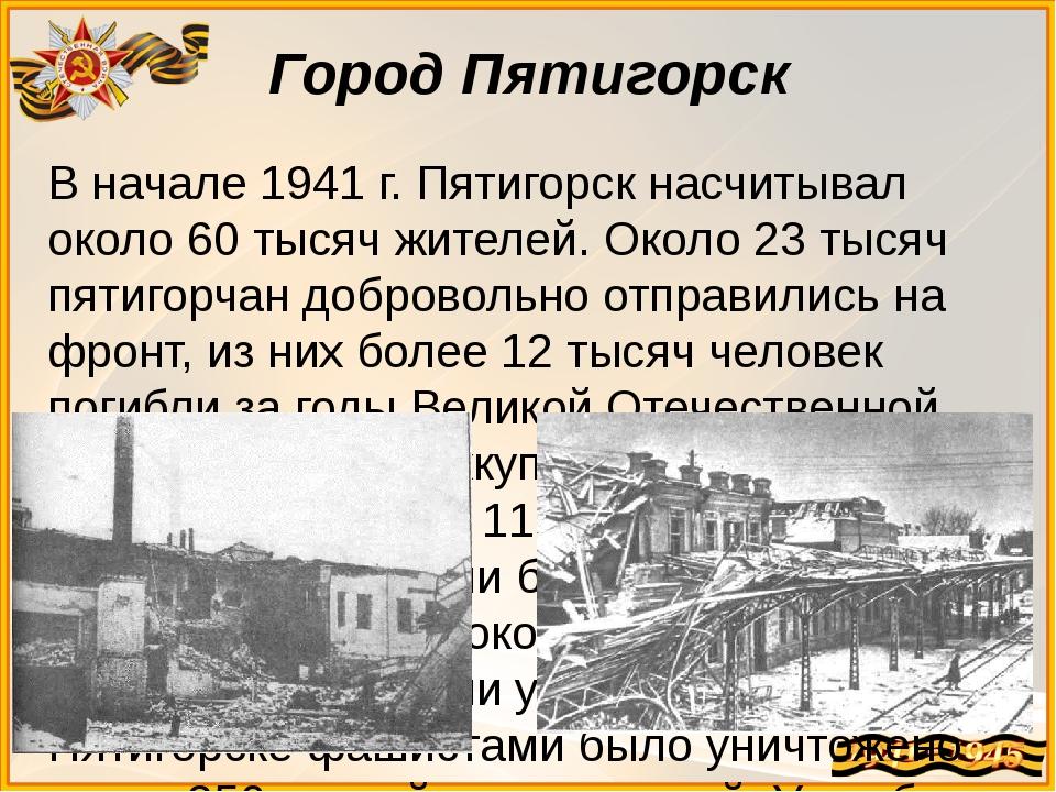 В начале 1941 г. Пятигорск насчитывал около 60 тысяч жителей. Около 23 тысяч...