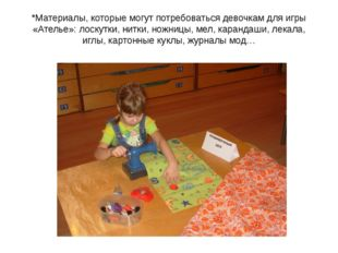 *Материалы, которые могут потребоваться девочкам для игры «Ателье»: лоскутки,