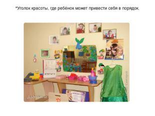 *Уголок красоты, где ребёнок может привести себя в порядок.