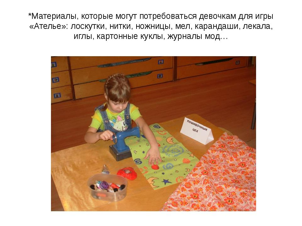 *Материалы, которые могут потребоваться девочкам для игры «Ателье»: лоскутки,...