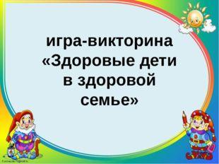 игра-викторина «Здоровые дети в здоровой семье»