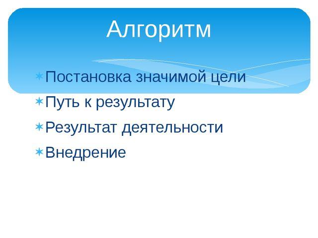 Постановка значимой цели Путь к результату Результат деятельности Внедрение А...