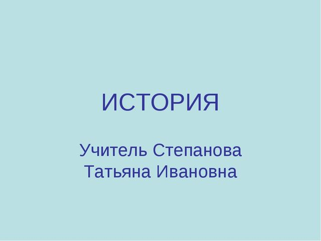 ИСТОРИЯ Учитель Степанова Татьяна Ивановна