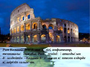 Рим Колизей- ескі дүние бөлігі, амфитеатр, техникалық ғажабы, Рим әлемінің қа