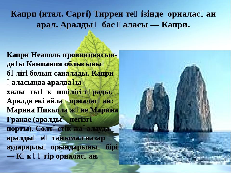 Капри (итал. Capri) Тиррен теңізінде орналасқан арал. Аралдың бас қаласы — Ка...
