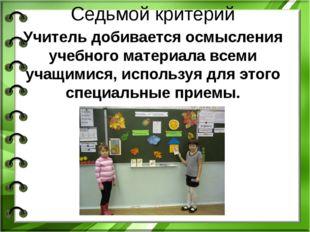 Седьмой критерий Учитель добивается осмысления учебного материала всеми учащи