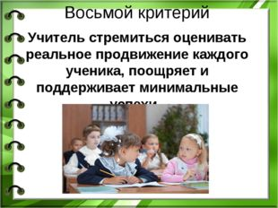 Восьмой критерий Учитель стремиться оценивать реальное продвижение каждого уч