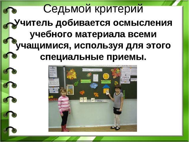 Седьмой критерий Учитель добивается осмысления учебного материала всеми учащи...