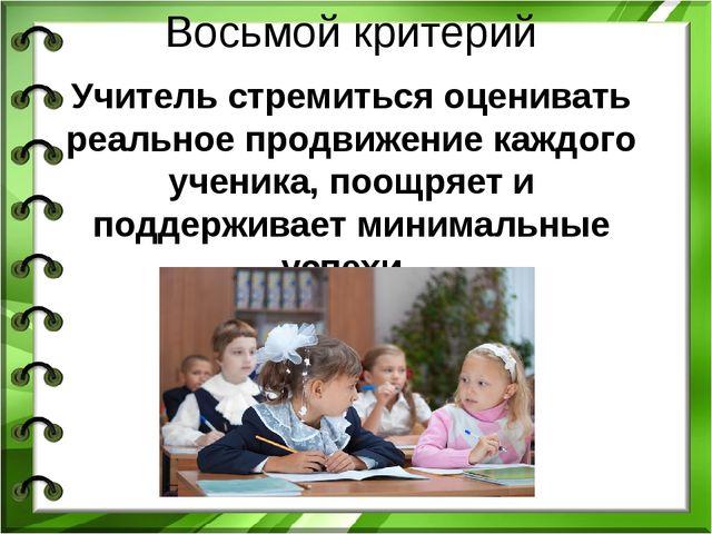 Восьмой критерий Учитель стремиться оценивать реальное продвижение каждого уч...