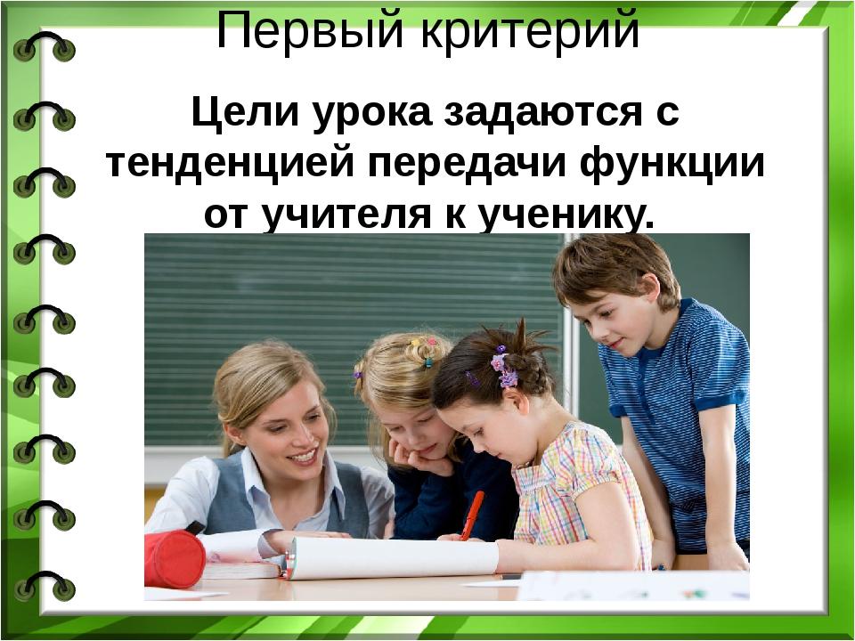 Первый критерий Цели урока задаются с тенденцией передачи функции от учителя...