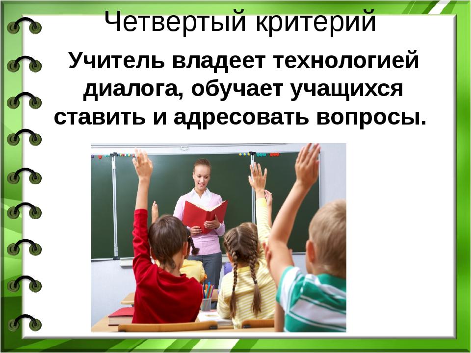 Четвертый критерий Учитель владеет технологией диалога, обучает учащихся став...