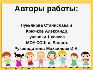 Авторы работы: Лукьянова Станислава и Крючков Александр, ученики 1 класса МОУ