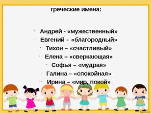 греческие имена: Андрей - «мужественный» Евгений – «благородный» Тихон – «сч
