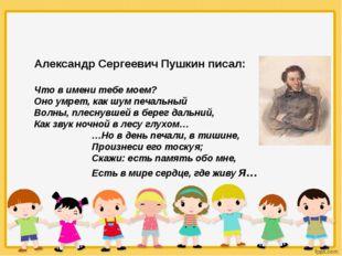 Александр Сергеевич Пушкин писал: Что в имени тебе моем? Оно умрет, как шум п