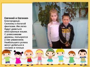 Евгений и Евгения- Благородные. Склонны к богатой фантазии. Им легко будут д