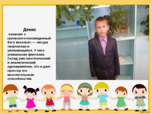 Денис означает с греческого«посвященный богу веселья» — натура творческая и
