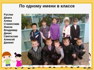 По одному имени в классе Руслан Диана Алёна Станислава Жанна Владимир Денис С