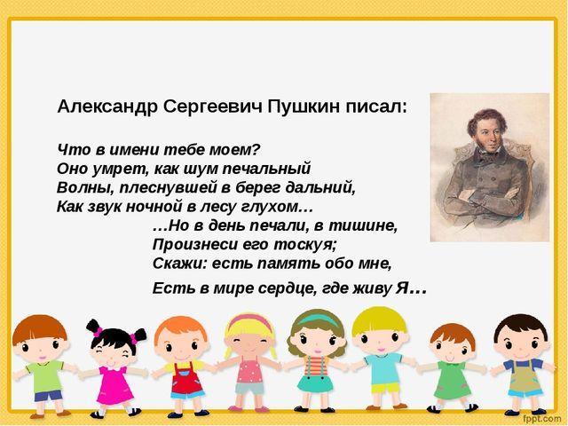 Александр Сергеевич Пушкин писал: Что в имени тебе моем? Оно умрет, как шум п...
