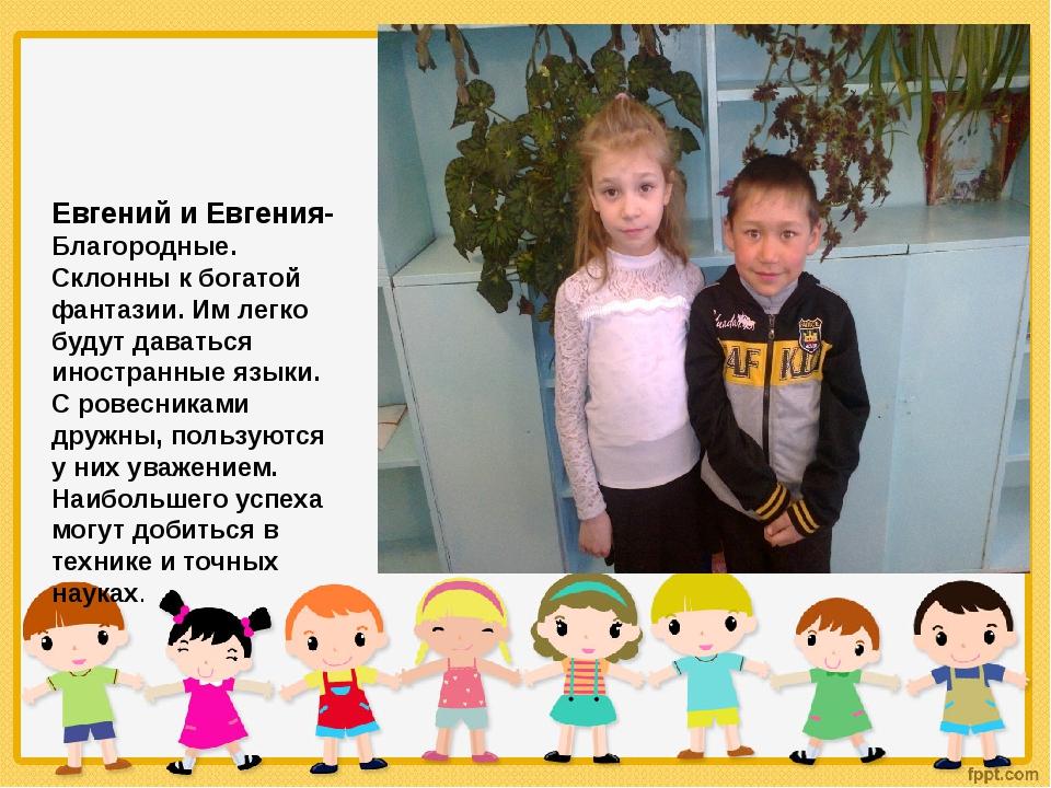 Евгений и Евгения- Благородные. Склонны к богатой фантазии. Им легко будут д...
