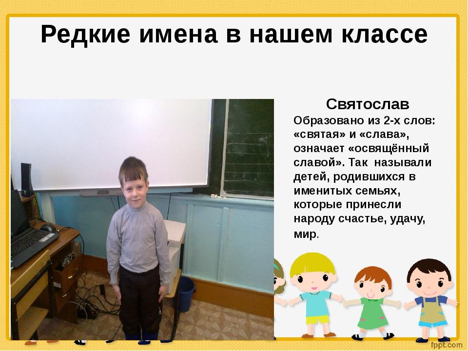 Редкие имена в нашем классе Святослав Образовано из 2-х слов: «святая» и «сла...