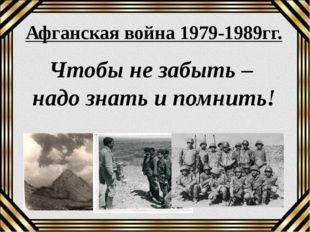 Афганская война 1979-1989гг. Чтобы не забыть – надо знать и помнить!