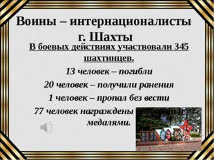 Воины – интернационалисты г. Шахты В боевых действиях участвовали 345 шахтинц