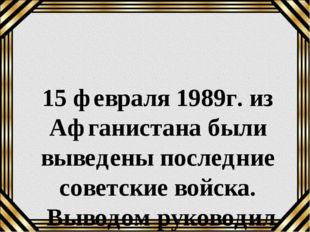 15 февраля 1989г. из Афганистана были выведены последние советские войска. Вы