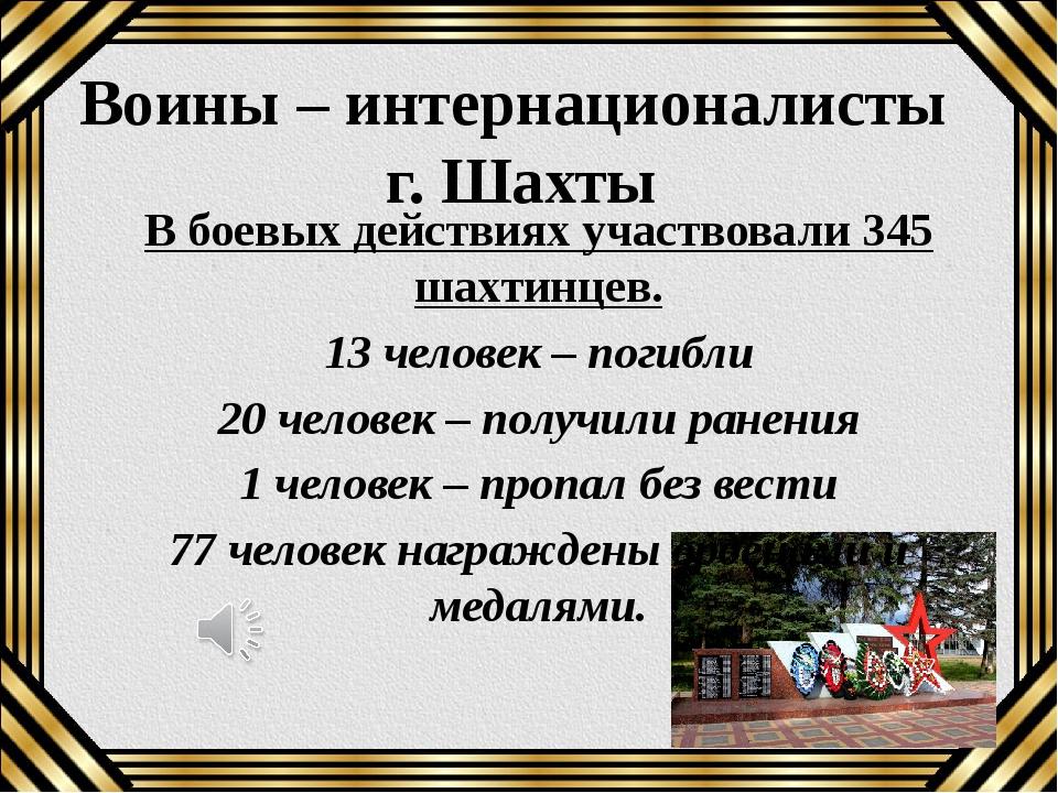Воины – интернационалисты г. Шахты В боевых действиях участвовали 345 шахтинц...