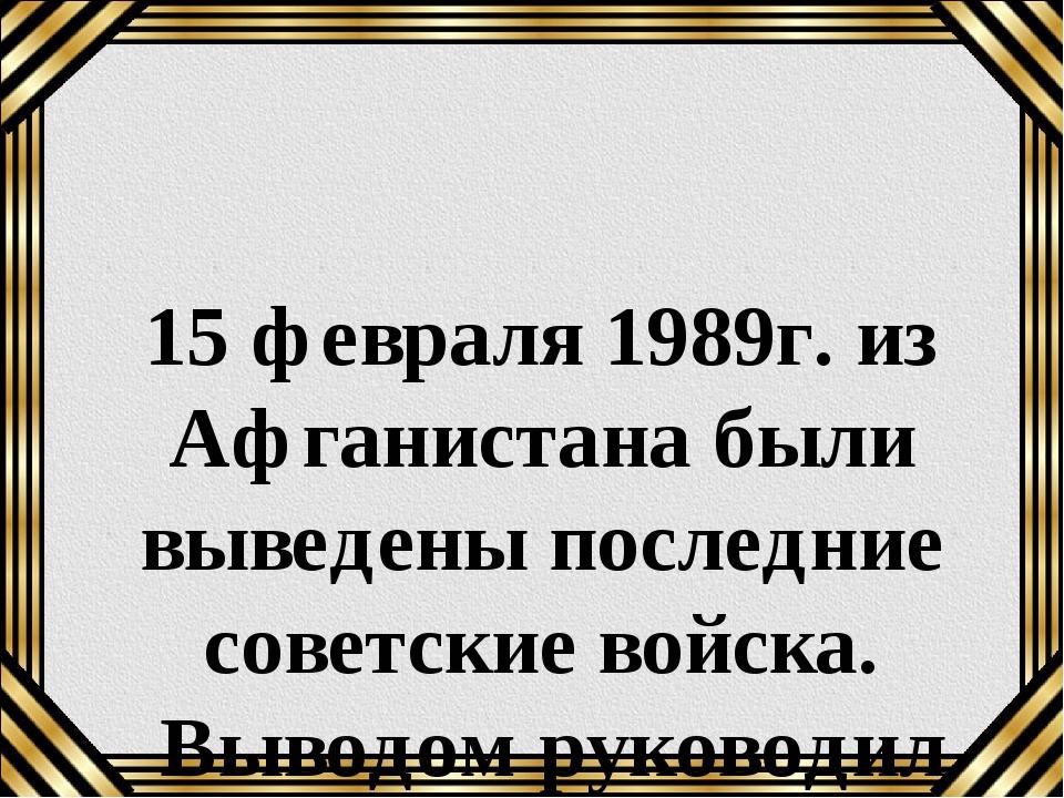 15 февраля 1989г. из Афганистана были выведены последние советские войска. Вы...