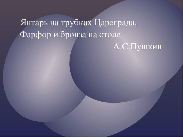 Янтарь на трубках Цареграда, Фарфор и бронза на столе. А.С.Пушкин