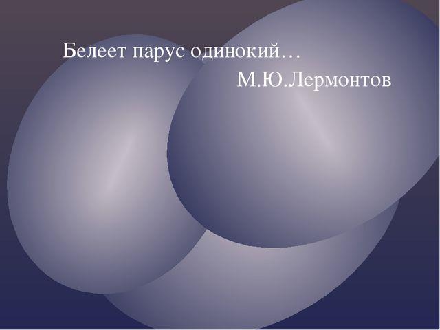 Белеет парус одинокий… М.Ю.Лермонтов