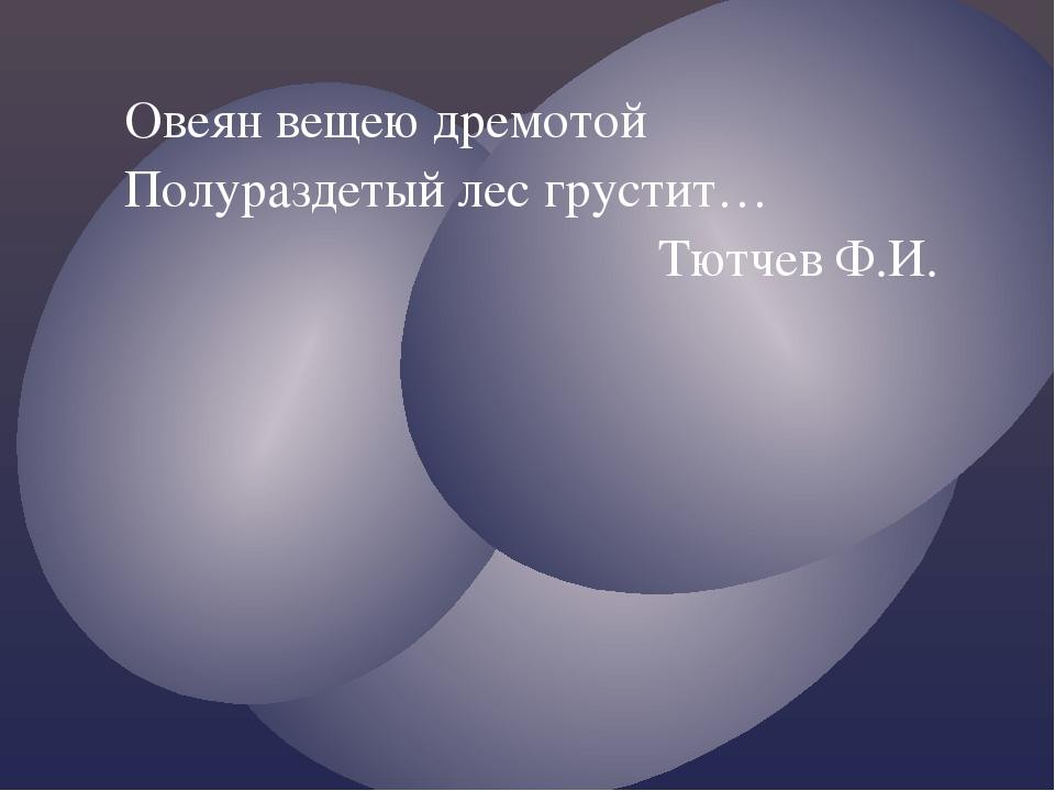 Овеян вещею дремотой Полураздетый лес грустит… Тютчев Ф.И.