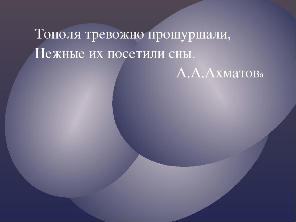 Тополя тревожно прошуршали, Нежные их посетили сны. А.А.Ахматова