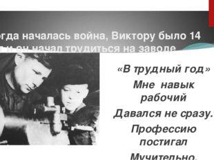 Когда началась война, Виктору было 14 лет и он начал трудиться на заводе «В