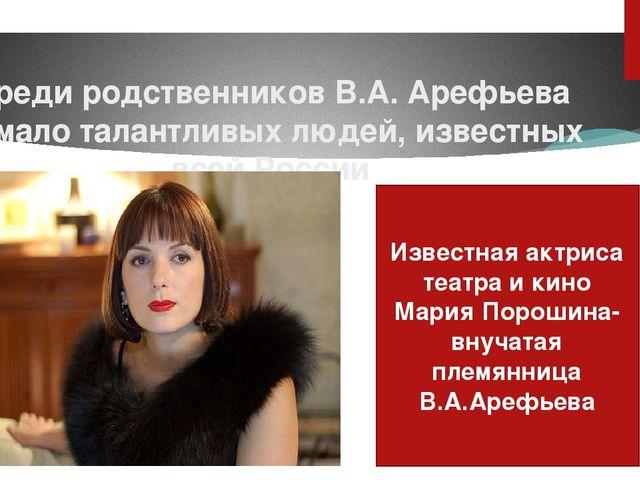 Среди родственников В.А. Арефьева немало талантливых людей, известных всей Ро...