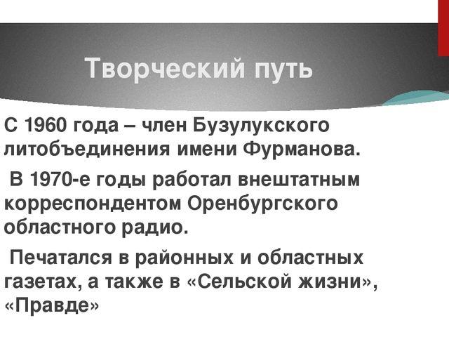 Творческий путь С 1960 года – член Бузулукского литобъединения имени Фурманов...