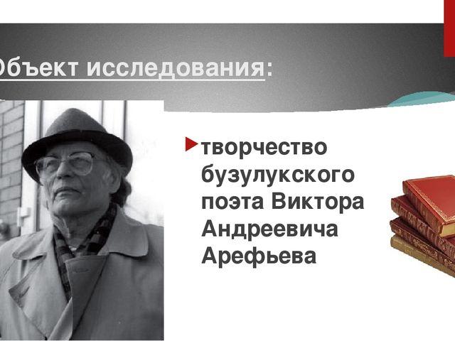 Объект исследования: творчество бузулукского поэта Виктора Андреевича Арефьева