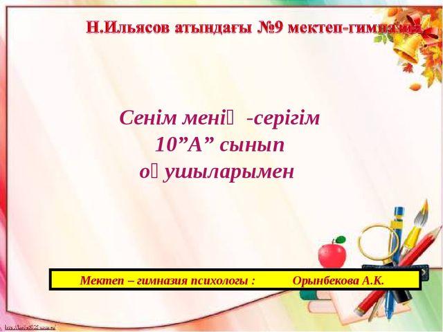 """Мектеп – гимназия психологы : Орынбекова А.К. Сенім менің -серігім 10""""А"""" сын..."""