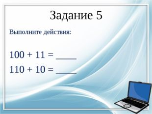 Задание 5 Выполните действия:  100 + 11 = ____ 110 + 10 = ____