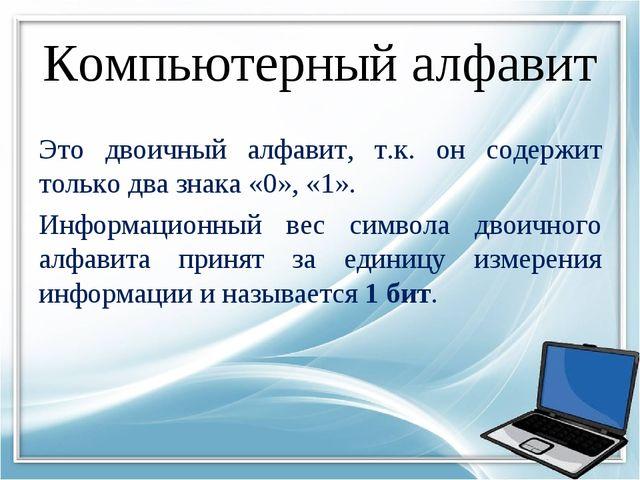 Компьютерный алфавит Это двоичный алфавит, т.к. он содержит только два знака...
