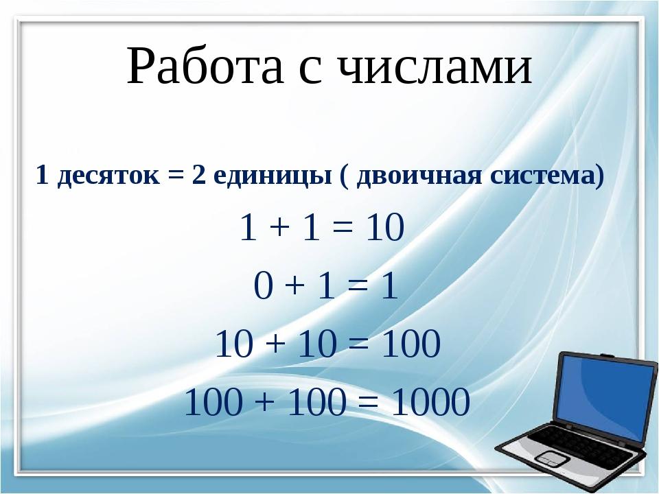 Работа с числами 1 десяток = 2 единицы ( двоичная система) 1 + 1 = 10 0 + 1 =...