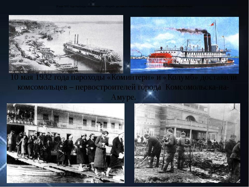 10 мая 1932 года пароходы «Коминтерн» и «Колумб» доставили комсомольцев-перво...