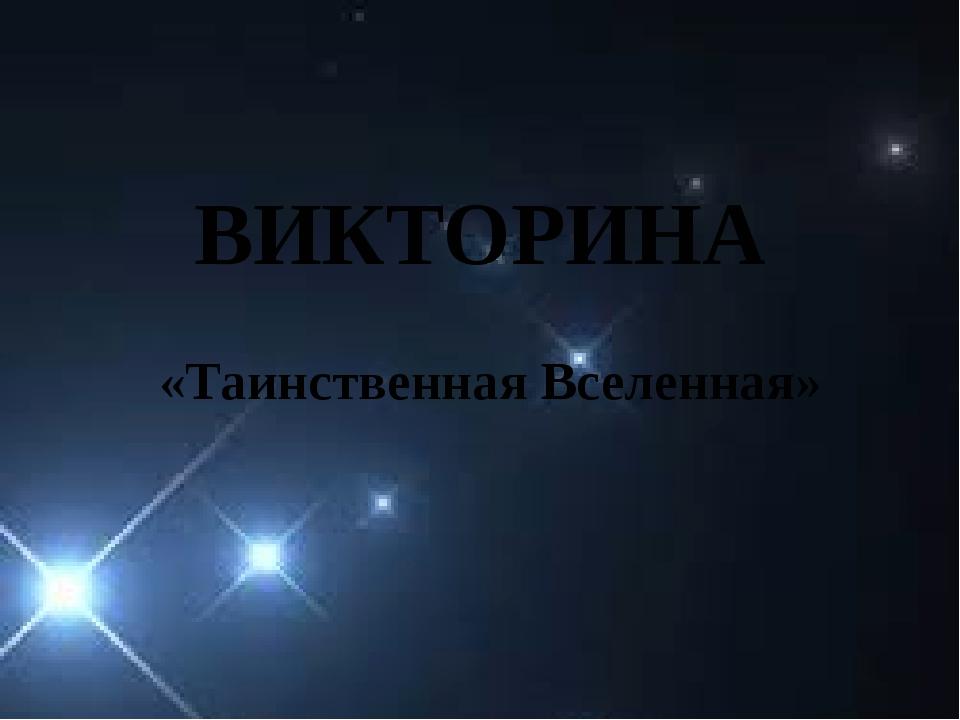 ВИКТОРИНА «Таинственная Вселенная»