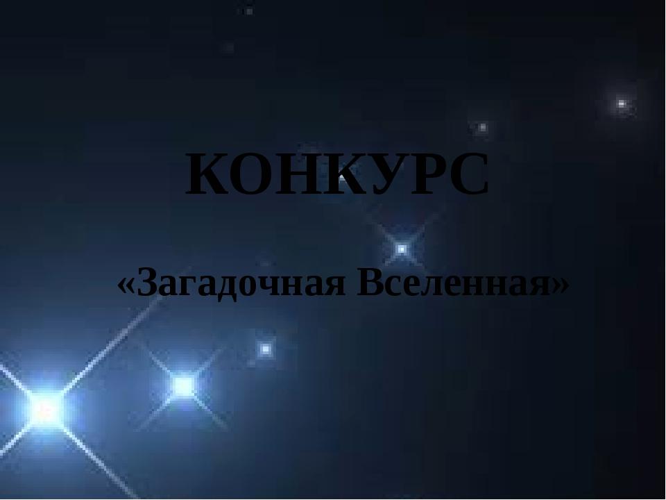 КОНКУРС «Загадочная Вселенная»